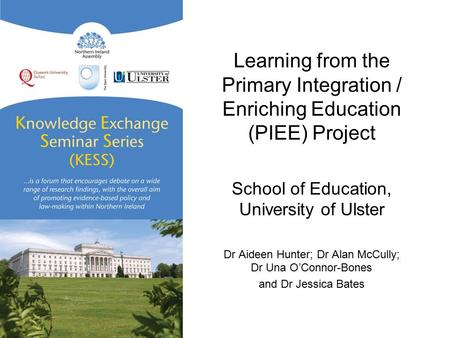 Learning from the Primary Integration / Enriching Education (PIEE) Project School of Education, University of Ulster Dr Aideen Hunter; Dr Alan McCully;