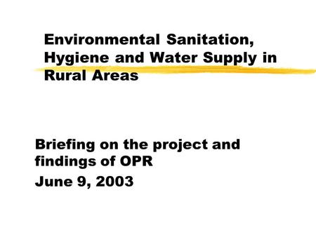 Briefing on the project and findings of OPR June 9, 2003 Environmental Sanitation, Hygiene and Water Supply in Rural Areas.