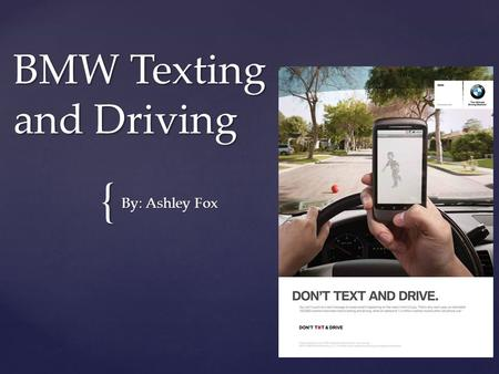 { BMW Texting and Driving By: Ashley Fox. Background Information This ad was published on June 29, 2011. This ad was published in the magazine AutoWeek.