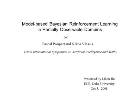 Model-based Bayesian Reinforcement Learning in Partially Observable Domains by Pascal Poupart and Nikos Vlassis (2008 International Symposium on Artificial.