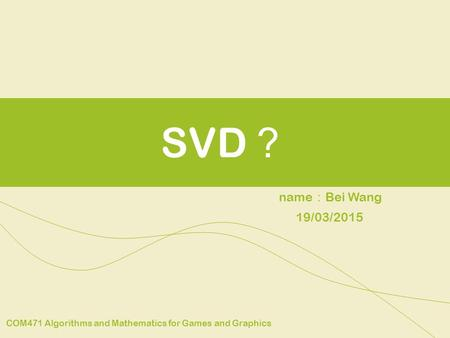 SVD ? name : Bei Wang COM471 Algorithms and Mathematics for Games and Graphics 19/03/2015.
