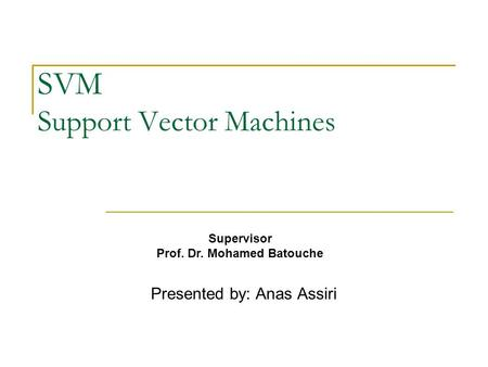 SVM Support Vector Machines Presented by: Anas Assiri Supervisor Prof. Dr. Mohamed Batouche.