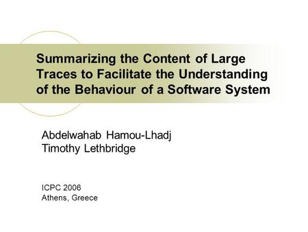 Summarizing the Content of Large Traces to Facilitate the Understanding of the Behaviour of a Software System Abdelwahab Hamou-Lhadj Timothy Lethbridge.