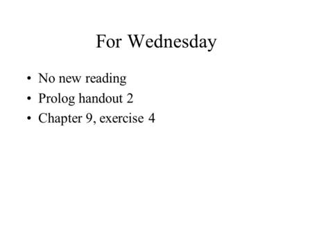 For Wednesday No new reading Prolog handout 2 Chapter 9, exercise 4.