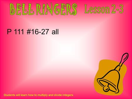 Students will learn how to multiply and divide integers. P 111 #16-27 all.