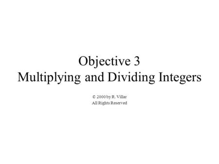Objective 3 Multiplying and Dividing Integers © 2000 by R. Villar All Rights Reserved.