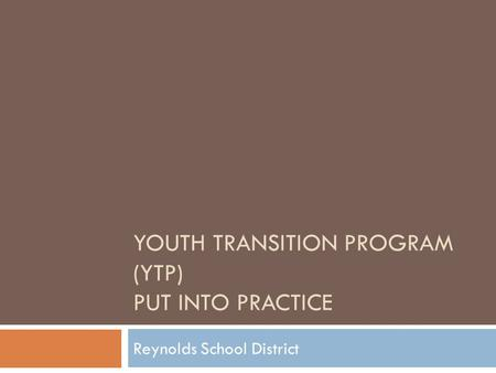 YOUTH TRANSITION PROGRAM (YTP) PUT INTO PRACTICE Reynolds School District.