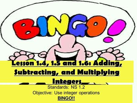 Lesson 1.4, 1.5 and 1.6: Adding, Subtracting, and Multiplying Integers Standards: NS 1.2 Objective: Use integer operationsBINGO!!