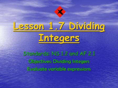 Lesson 1.7 Dividing Integers Standards: NS 1.2 and AF 2.1 Objectives: Dividing Integers Evaluate variable expressions.