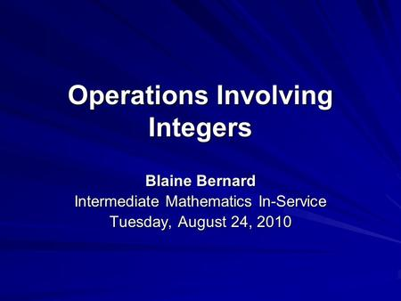 Operations Involving Integers Blaine Bernard Intermediate Mathematics In-Service Tuesday, August 24, 2010.