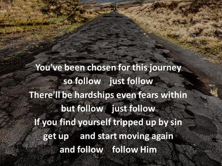 You've been chosen for this journey so follow just follow There'll be hardships even fears within but follow just follow If you find yourself tripped up.