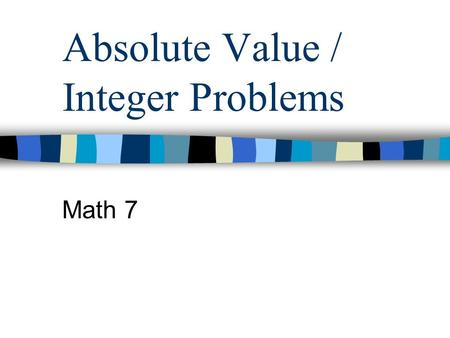 Absolute Value / Integer Problems Math 7 More Absolute Value Problems Before, we found the absolute value of just one number. Now, we will see integer.