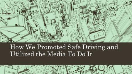 How We Promoted Safe Driving and Utilized the Media To Do It.