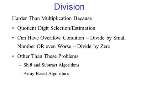 Division Harder Than Multiplication Because Quotient Digit Selection/Estimation Can Have Overflow Condition – Divide by Small Number OR even Worse – Divide.