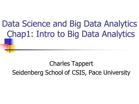 Data Science and Big Data Analytics Chap1: Intro to Big Data Analytics Charles Tappert Seidenberg School of CSIS, Pace University.