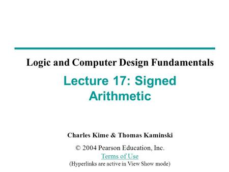 Charles Kime & Thomas Kaminski © 2004 Pearson Education, Inc. Terms of Use (Hyperlinks are active in View Show mode) Terms of Use Logic and Computer Design.