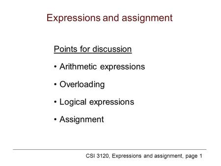 CSI 3120, Expressions and assignment, page 1 Expressions and assignment Points for discussion Arithmetic expressions Overloading Logical expressions Assignment.