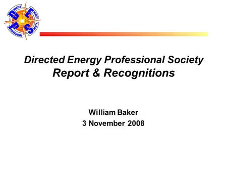 Directed Energy Professional Society Report & Recognitions William Baker 3 November 2008.
