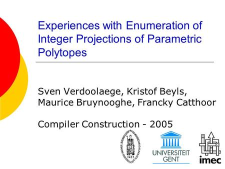 Experiences with Enumeration of Integer Projections of Parametric Polytopes Sven Verdoolaege, Kristof Beyls, Maurice Bruynooghe, Francky Catthoor Compiler.