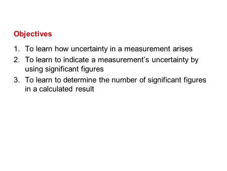 1.To learn how uncertainty in a measurement arises 2.To learn to indicate a measurement's uncertainty by using significant figures 3.To learn to determine.