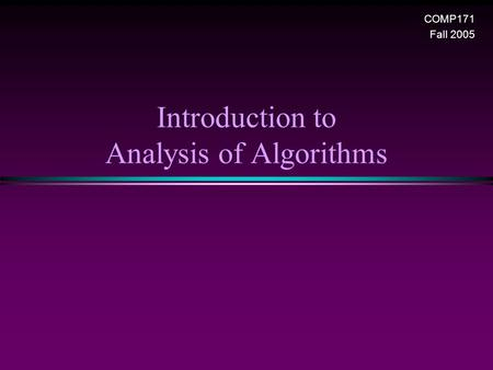 Introduction to Analysis of Algorithms COMP171 Fall 2005.