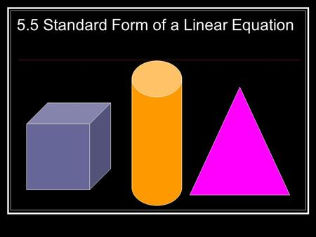 5.5 Standard Form of a Linear Equation. Standard or General Form: Ax + By = C Where A, B and C are numbers x and y are the variables A and B are called.
