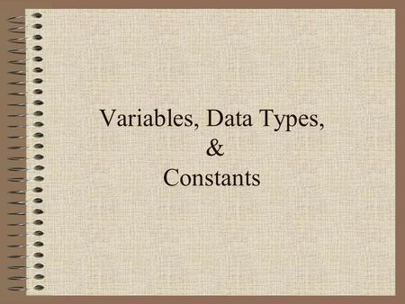 Variables, Data Types, & Constants. Topics & Objectives Declaring Variables Assignment Statement Reserve Words Data Types Constants Packages & Libraries.