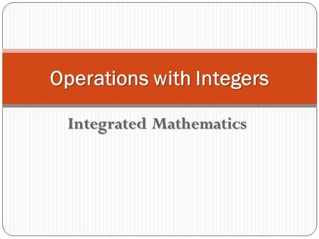 Integrated Mathematics Operations with Integers. Addition Rules Positive + Positive = Positive Positive + Positive = Positive Negative + Negative = Negative.