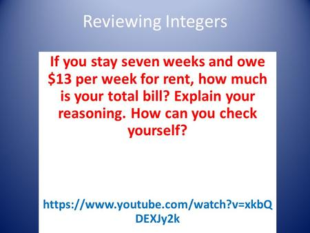 Reviewing Integers If you stay seven weeks and owe $13 per week for rent, how much is your total bill? Explain your reasoning. How can you check yourself?