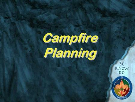 Campfire Planning. Why do we have campfires?  Because Scouts have always had them  They are fun and can have a purpose (Remember what Baden Powell said: