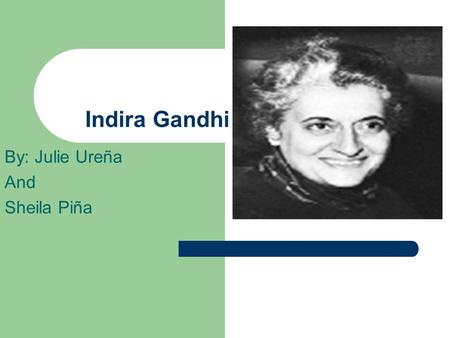 Indira Gandhi By: Julie Ureña And Sheila Piña. Childhood Indira Gandhi was born on November 19 1917 in Allahabad. Her parents were truly in love with.