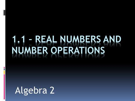Algebra 2. Objectives 1. Know the classifications of numbers 2. Know where to find real numbers on the number line 3. Know the properties and operations.