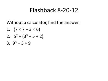 Flashback 8-20-12 Without a calculator, find the answer. 1. (7 × 7 − 3 × 6) 2. 5 2 ÷ (3 3 + 5 + 2) 3.9 3 + 3 ÷ 9.