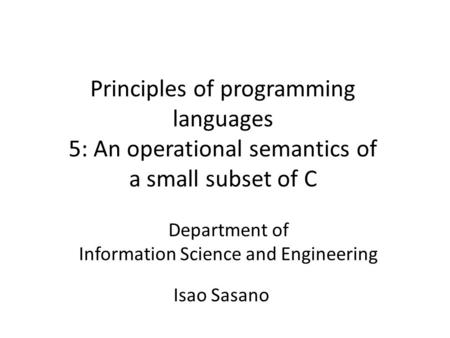Principles of programming languages 5: An operational semantics of a small subset of C Department of Information Science and Engineering Isao Sasano.