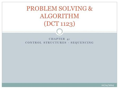 CHAPTER 4: CONTROL STRUCTURES - SEQUENCING 10/14/2014 PROBLEM SOLVING & ALGORITHM (DCT 1123)