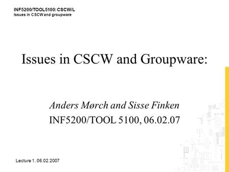 INF5200/TOOL5100: CSCW/L Issues in CSCW and groupware Lecture 1, 06.02.2007 Issues in CSCW and Groupware: Anders Mørch and Sisse Finken INF5200/TOOL 5100,