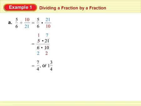 Example 1 Dividing a Fraction by a Fraction ÷ 6 5 21 10 a. = 10 21 • 6