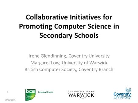 Collaborative Initiatives for Promoting Computer Science in Secondary Schools Irene Glendinning, Coventry University Margaret Low, University of Warwick.