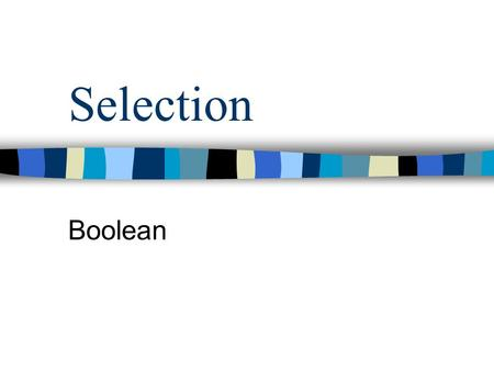 Selection Boolean What is Boolean ? Boolean is a set with only two values : –true –false true and false are standard identifiers in Pascal, called Boolean.