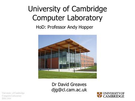 University of Cambridge Computer Laboratory DJG 2004 University of Cambridge Computer Laboratory Dr David Greaves HoD: Professor Andy.