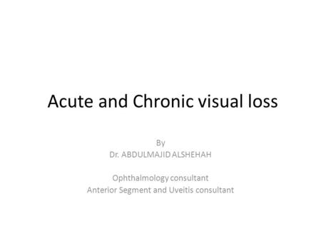 Acute and Chronic visual loss By Dr. ABDULMAJID ALSHEHAH Ophthalmology consultant Anterior Segment and Uveitis consultant.