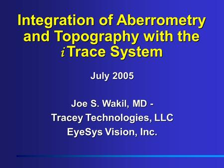 Integration of Aberrometry and Topography with the i Trace System July 2005 Joe S. Wakil, MD - Tracey Technologies, LLC EyeSys Vision, Inc.