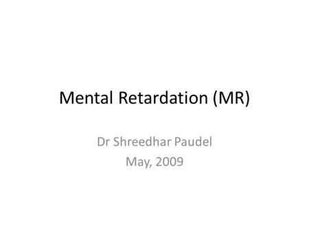 Mental Retardation (MR) Dr Shreedhar Paudel May, 2009.