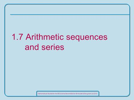Mathematical Studies for the IB Diploma Second Edition © Hodder & Stoughton Ltd 2012 1.7 Arithmetic sequences and series.