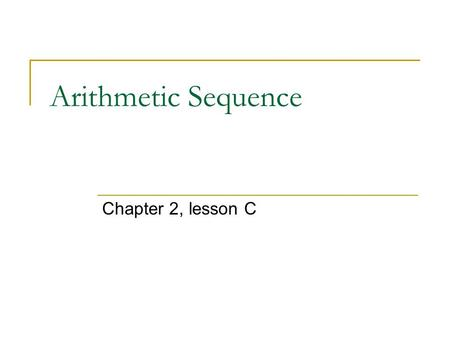 Arithmetic Sequence Chapter 2, lesson C. IB standard Students should know Arithmetic sequence and series; sum of finite arithmetic series; geometric sequences.