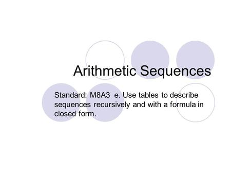 Arithmetic Sequences Standard: M8A3 e. Use tables to describe sequences recursively and with a formula in closed form.