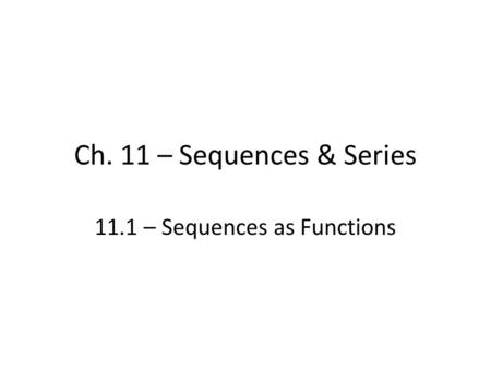 Ch. 11 – Sequences & Series 11.1 – Sequences as Functions.