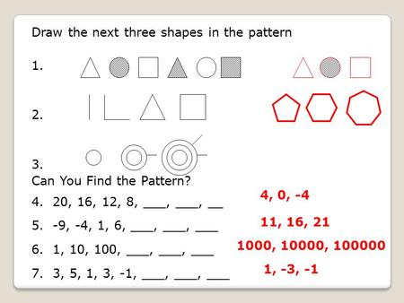 Draw the next three shapes in the pattern 1. 2. 3. Can You Find the Pattern? 4. 20, 16, 12, 8, ___, ___, __ 5. -9, -4, 1, 6, ___, ___, ___ 6. 1, 10, 100,