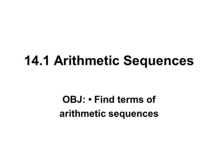 14.1 Arithmetic Sequences OBJ: Find terms of arithmetic sequences.