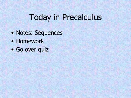 Today in Precalculus Notes: Sequences Homework Go over quiz.